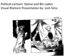 Political cartoon: Statue and Bin Laden Visual Rhetoric Presentation by: Josh Sims
