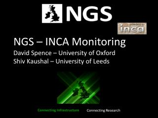 NGS – INCA Monitoring David Spence – University of Oxford Shiv Kaushal – University of Leeds