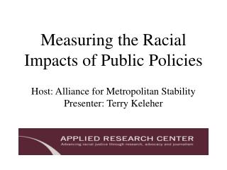 Measuring the Racial Impacts of Public Policies  Host: Alliance for Metropolitan Stability Presenter: Terry Keleher