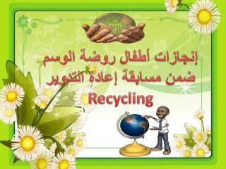 إنجازات أطفال روضة الوسم ضمن مسابقة  إعادة التدوير Recycling