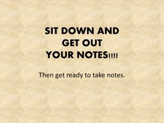 SIT DOWN AND  GET OUT YOUR NOTES!!!!