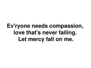 Ev'ryone needs  compassion , love  that's never  failing. Let  mercy fall on me.