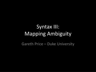 Syntax  III:  Mapping Ambiguity