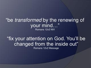 """ be  transformed  by the renewing of your mind…""  Romans 12v2 NIV"