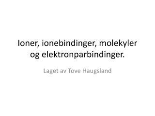Ioner, ionebindinger, molekyler og elektronparbindinger.