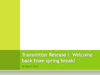 Transmitter Release I: Welcome back from spring break!