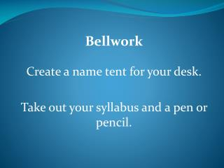 Bellwork Create a name tent for your desk.  Take out your syllabus and a pen or pencil.