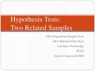AKA Dependent Samples Tests AKA Matched-Pairs Tests Cal State Northridge  320