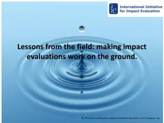 Lessons from the field: making impact evaluations work on the  ground.