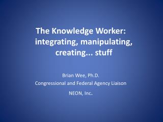 The Knowledge Worker: integrating, manipulating, creating... stuff Brian  Wee, Ph.D.