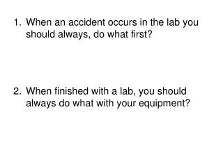 When an accident occurs in the lab you should always, do what first?