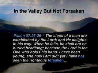In the Valley But Not Forsaken