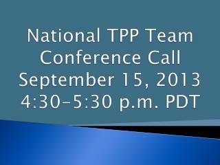 National TPP Team  Conference Call September 15, 2013 4:30-5:30 p.m. PDT