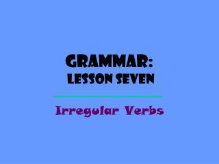 Grammar: Lesson  SEVEN