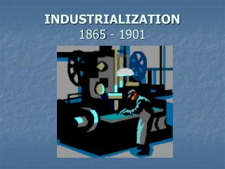 INDUSTRIALIZATION 1865 - 1901