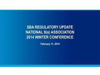 SBA REGULATORY UPDATE NATIONAL 8(a) ASSOCIATION 2014 WINTER CONFERENCE