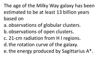 The age of the Milky Way galaxy has been estimated to be at least 13 billion years based on