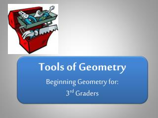 Tools of Geometry Beginning Geometry for: 3 rd  Graders