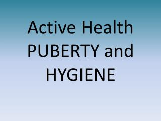 Active Health  PUBERTY and HYGIENE