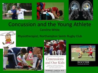 Concussion and the Young Athlete Caroline White Physiotherapist, Northampton Saints Rugby Club