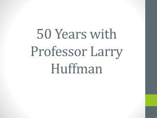 50 Years with  Professor Larry Huffman