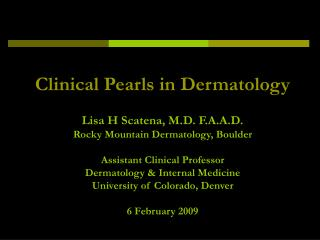 Clinical Pearls in Dermatology  Lisa H Scatena, M.D. F.A.A.D. Rocky Mountain Dermatology, Boulder  Assistant Clinical Pr