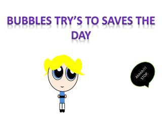 Bubbles Try�s To saves the day
