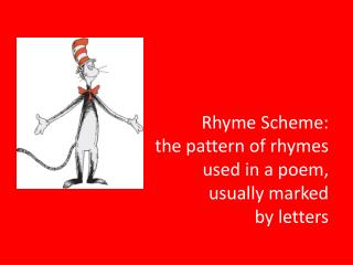 Rhyme Scheme: the pattern of rhymes  used in a poem,  usually marked  by letters