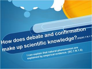 How does debate and confirmation make up scientific knowledge? (EQ)SC.7.N.1.7