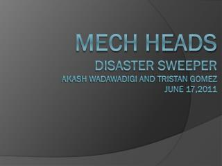 Mech Heads Disaster Sweeper Akash Wadawadigi and Tristan Gomez June 17,2011