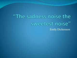 """""""The sadness noise the sweetest noise"""""""