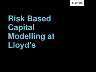 Risk Based  Capital Modelling at   Lloyd's