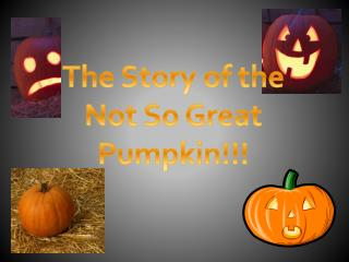 The Story of the  Not So Great Pumpkin!!!