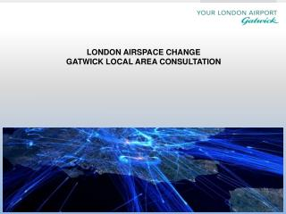 LONDON AIRSPACE  CHANGE    GATWICK  LOCAL  AREA CONSULTATION