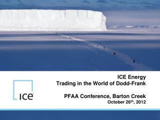 ICE Energy Trading in the World of Dodd-Frank PFAA Conference, Barton Creek October 26 th , 2012