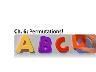 Ch. 6:  Permutations!
