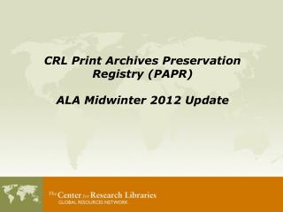 CRL Print Archives Preservation Registry (PAPR) ALA Midwinter 2012 Update