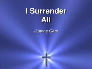 I  Surrender All Jeanne Gere