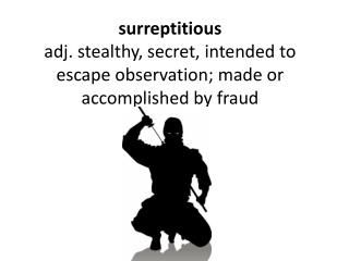 surreptitious adj. stealthy, secret, intended to escape observation; made or accomplished by fraud
