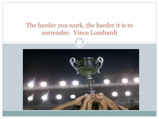 The harder you work, the harder it is to surrender.  Vince Lombardi