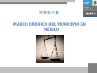 MÓDULO II: MARCO JURÍDICO DEL MUNICIPIO EN MÉXICO
