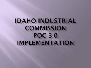 Idaho Industrial Commission  POC 3.0  Implementation