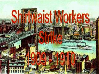 Shirtwaist Workers Strike 1909 - 1910