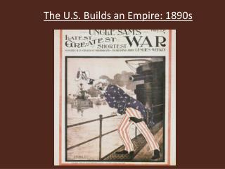 The U.S. Builds an Empire: 1890s