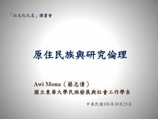 Awi  Mona ( 蔡志偉 ) 國立東華大學民族發展與社會工作學系 中華民國 10 1 年 10 月 23 日