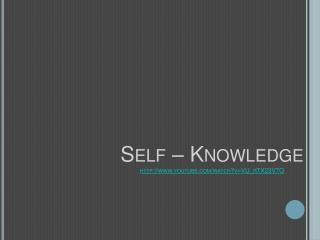 Self  – Knowledge http :// youtube/watch?v=VU_rTX23V7Q