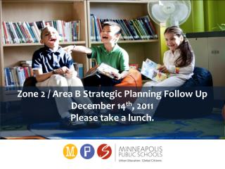 Zone 2 / Area B Strategic Planning Follow Up December 14 th , 2011 Please take a lunch.