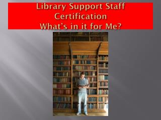 Library Support Staff Certification What's in it for Me?