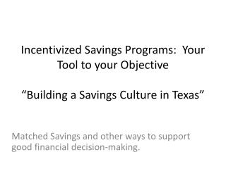 "Incentivized Savings Programs:  Your Tool to your  Objective ""Building a Savings Culture in Texas"""