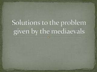 Solutions to the problem given by the mediaevals